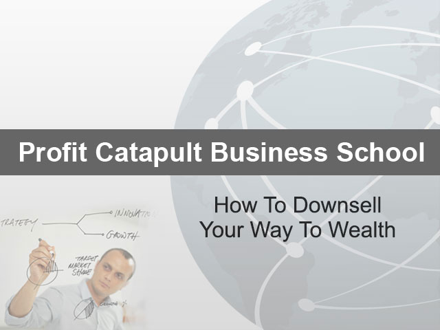 How To Downsell Your Way To Wealth